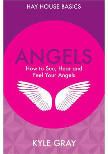 Angels: How to See, Hear and Feel Your Angels: Hay House Basics
