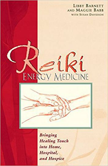 Reiki Energy Medicine Bringing Healing Touch into Home, Hospital, and Hospice: Libby Barnett