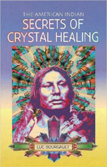 The American Indian: Secrets of Crystal Healing: by Luc Bourgault: