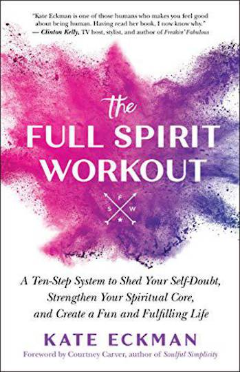 The Full Spirit Workout: A Ten-Step System to Shed Your Self-Doubt, Strengthen Your Spiritual Core, and Create a Fun and Fulfill