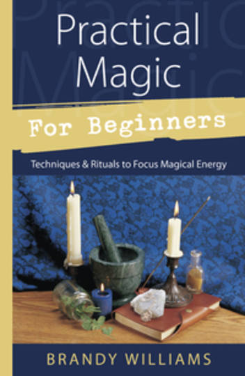 Practical Magic for Beginners Techniques & Rituals to Focus Magical Energy