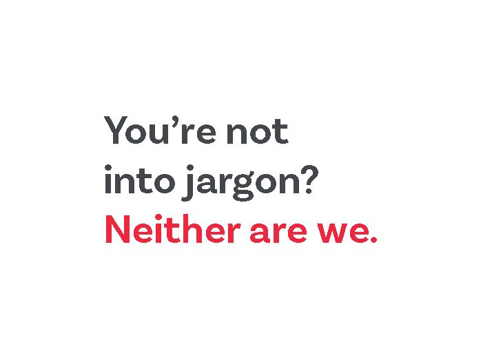 You're not into jargon? Neither are we