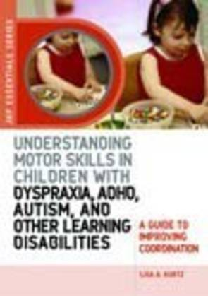 Understanding Motor Skills in Children with Dyspraxia, ADHD, Autism, and Other Learning Disabilities: A Guide to Improving Coord