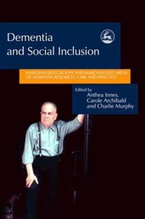 Dementia and Social Inclusion: Marginalised Groups and Marginalised Areas of Dementia Research, Care and Practice