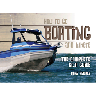 How to go Boating and Where - The Complete Kiwi Guide by Mike Rendle