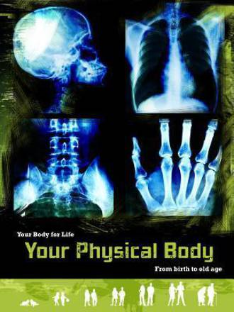 Your physical body from birth to old age by Anne Rooney