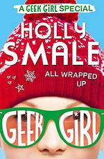 Geek Girl - All Wrapped Up by Holly Smale