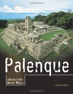 Unearthing Ancient Worlds Palenque